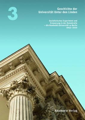 Geschichte Der Universitat Unter Den Linden 1810-2010: Sozialistisches Experiment Und Erneuerung in Der Demokratie - Die Humboldt-Universitat Zu Berlin 1945-2010