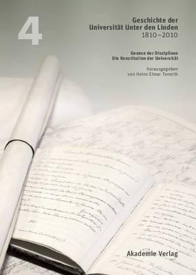 Geschichte Der Universitat Unter Den Linden 1810-2010: Praxis Ihrer Disziplinen. Band 4: Genese Der Disziplinen. Die Konstitution Der Universitat