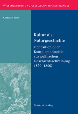 Kultur ALS Naturgeschichte: Opposition Oder Komplementaritat Zur Politischen Geschichtsschreibung 1850-1890?
