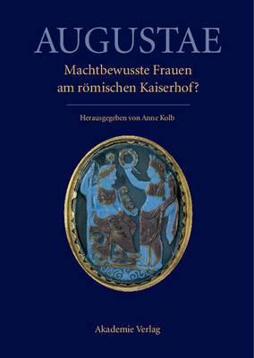 Augustae. Machtbewusste Frauen Am R mischen Kaiserhof?: Herrschaftsstrukturen Und Herrschaftspraxis II. Akten Der Tagung in Z rich 18.-20. 9. 2008