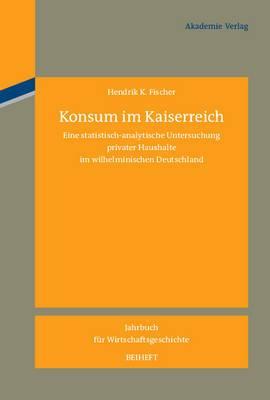Konsum Im Kaiserreich: Eine Statistisch-Analytische Untersuchung Privater Haushalte Im Wilhelminischen Deutschland