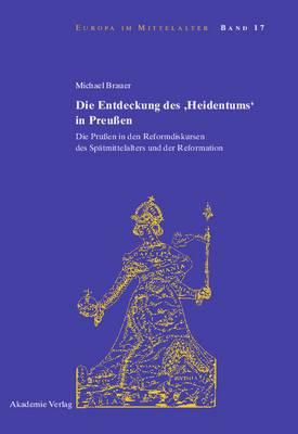 Die Entdeckung Des 'heidentums' in Preu en: Die Pru en in Den Reformdiskursen Des Sp tmittelalters Und Der Reformation