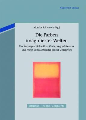 Die Farben Imaginierter Welten: Zur Kulturgeschichte Ihrer Codierung in Literatur Und Kunst Vom Mittelalter Bis Zur Gegenwart