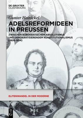 Adelsreformideen in Preussen: Zwischen Burokratischem Absolutismus Und Demokratisierendem Konstitutionalismus (1806-1854)