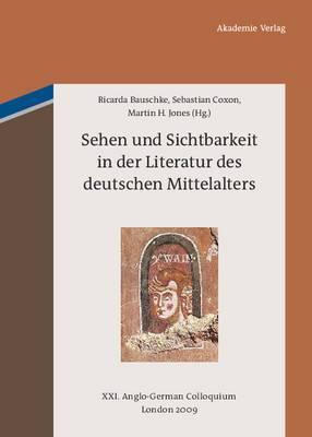 Sehen Und Sichtbarkeit in Der Literatur Des Deutschen Mittelalters: XXI. Anglo-German Colloquium London 2009