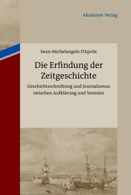 Die Erfindung Der Zeitgeschichte: Geschichtsschreibung Und Journalismus Zwischen Aufklarung Und Vormarz