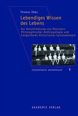 Lebendiges Wissen Des Lebens: Zur Verschrankung Von Plessners Philosophischer Anthropologie Und Canguilhems Historischer Epistemologie