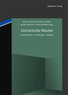 Literarische Raume: Architekturen - Ordnungen - Medien