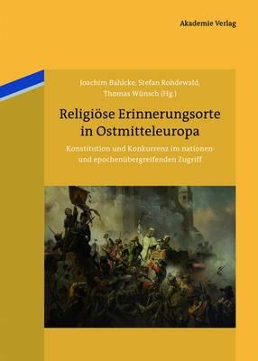 Religiose Erinnerungsorte in Ostmitteleuropa: Konstitution Und Konkurrenz Im Nationen- Und Epochenubergreifenden Zugriff