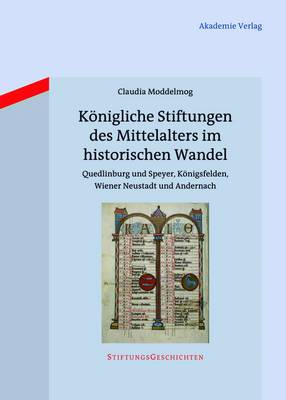 Konigliche Stiftungen Des Mittelalters Im Historischen Wandel: Quedlinburg Und Speyer, Konigsfelden, Wiener Neustadt Und Andernach