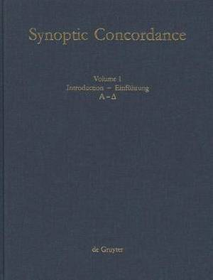 Synoptic Concordance: Introduction / Einfuhrung. A[lpha] - D[elta]: v. 1: A Greek Concordance to the First Three Gospels in Synoptic Arrangement, Statistically Evaluated, Including Occurences in Acts