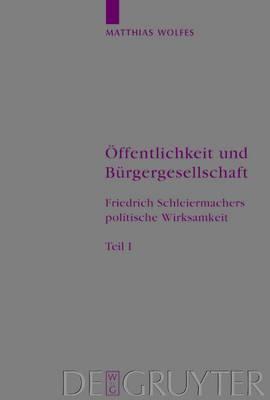 OEffentlichkeit und Burgergesellschaft: Friedrich Schleiermachers politische Wirksamkeit. Schleiermacher-Studien. Band 1