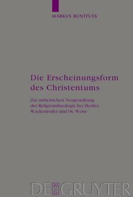 Die Erscheinungsform des Christentums: Zur aesthetischen Neugestaltung der Religionstheologie bei Herder, Wackenroder und De Wette