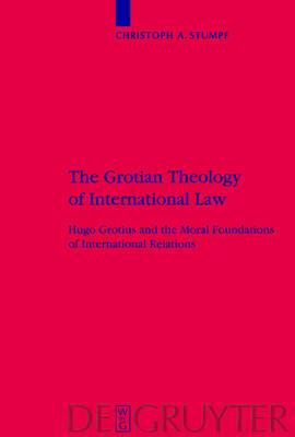 The Grotian Theology of International Law: Hugo Grotius and the Moral Foundations of International Relations