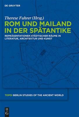 Rom und Mailand in der Speatantike: Repreasentationen Steadtischer Reaume in Literatur, Architektur und Kunst