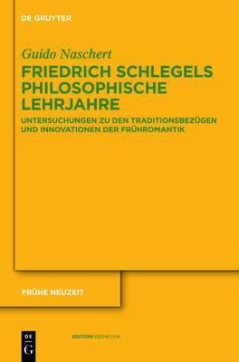 Friedrich Schlegels Philosophische Lehrjahre: Untersuchungen Zu Den Traditionsbez gen Und Innovationen Der Fr hromantik