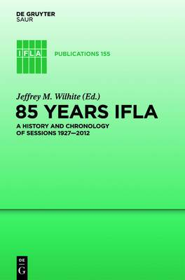 85 Years IFLA: A History and Chronology of Sessions 1927-2012: Volume 155