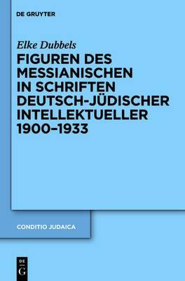 Figuren Des Messianischen in Schriften Deutsch-jeudischer Intellektueller, 1900-1933