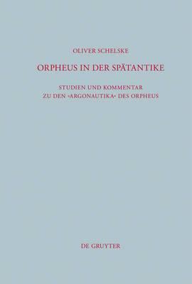 Orpheus in der Spatantike: Studien und Kommentar zu den Argonautika des Orpheus: Ein literarisches, religioeses und philosophisches Zeugnis