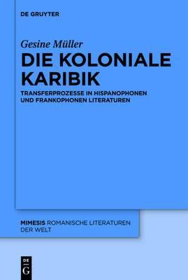Die Koloniale Karibik: Transferprozesse in Hispanophonen Und Frankophonen Literaturen