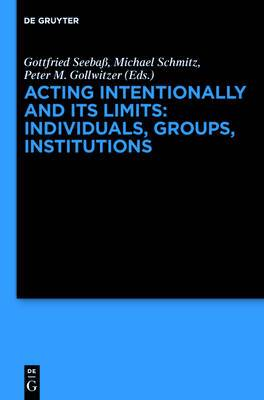 Acting Intentionally and Its Limits: Individuals, Groups, Institutions: Interdisciplinary Approaches