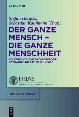 Der Ganze Mensch - Die Ganze Menschheit: Volkerkundliche Anthropologie, Literatur Und Asthetik Um 1800