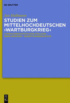 Studien Zum Mittelhochdeutschen 'Wartburgkrieg': Literaturgeschichtliche Stellung - Uberlieferung - Rezeptionsgeschichte. Mit Einer Edition Der 'Wartburgkrieg'-Texte