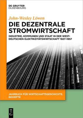 Die Dezentrale Stromwirtschaft: Industrie, Kommunen Und Staat in Der Westdeutschen Elektrizitatswirtschaft 1927-1957