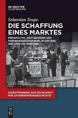 Die Schaffung Eines Marktes: Preispolitik, Wettbewerb Und Fernsehgeratehandel in Der Brd Und Den USA 1945-1985