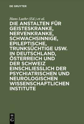 Die Anstalten F�r Geisteskranke, Nervenkranke, Schwachsinnige, Epileptische, Trunks�chtige Usw. in Deutschland, �sterreich Und Der Schweiz Einschlie�lich Der Psychiatrischen Und Neurologischen Wissenschaftlichen Institute
