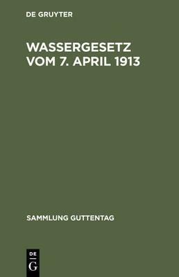 Wassergesetz Vom 7. April 1913: Mit Einleitung, Erlauterungen Und Sachregister