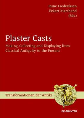 Plaster Casts: Making, Collecting and Displaying from Classical Antiquity to the Present