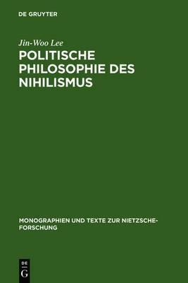 Politische Philosophie Des Nihilismus: Nietzsches Neubestimmung Des Verhaltnisses Von Politik Und Metaphysik