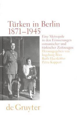 Turken in Berlin 1871 - 1945: Eine Metropole in Den Erinnerungen Osmanischer Und Turkischer Zeitzeugen