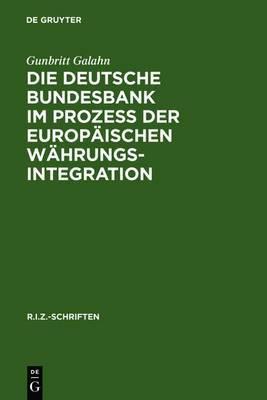 Die Deutsche Bundesbank Im Prozess Der Europaischen Wahrungsintegration: Rechtliche Und Wahrungspolitische Fragen Aus Deutscher Sicht