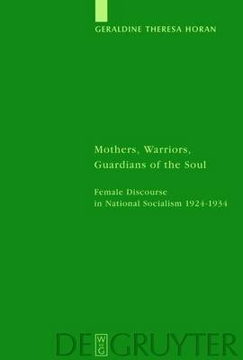 Mothers, Warriors, Guardians of the Soul: Female Discourse in National Socialism 1924 - 1934