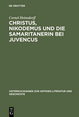 Christus, Nikodemus Und Die Samaritanerin Bei Juvencus: Mit Einem Anhang Zur Lateinischen Evangelienvorlage