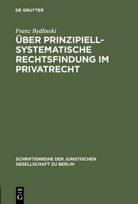 Uber Prinzipiell-Systematische Rechtsfindung Im Privatrecht: Vortrag Gehalten VOR Der Juristischen Gesellschaft Zu Berlin Am 17. Mai 1995