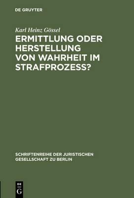 Ermittlung Oder Herstellung Von Wahrheit Im Strafprozess?: Vortrag Gehalten VOR Der Juristischen Gesellschaft Zu Berlin Am 2. Juni 1999