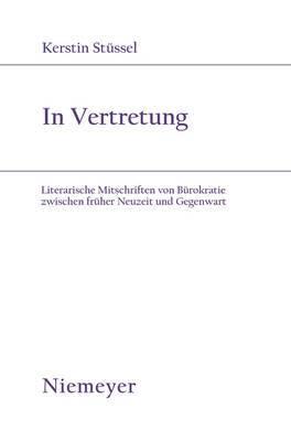 In Vertretung: Literarische Mitschriften Von Burokratie Zwischen Fruher Neuzeit Und Gegenwart