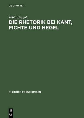 Die Rhetorik Bei Kant, Fichte Und Hegel: Ein Beitrag Zur Philosophiegeschichte Der Rhetorik