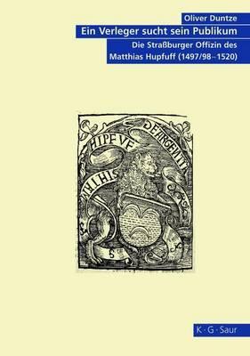 Ein Verleger Sucht Sein Publikum: Die Strassburger Offizin Des Matthias Hupfuff (1497/98-1520)