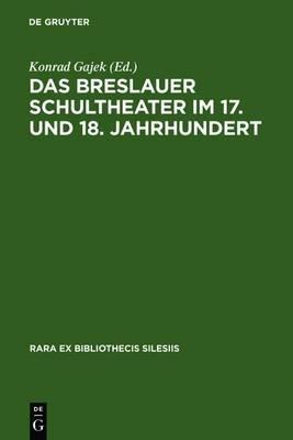 Das Breslauer Schultheater Im 17. Und 18. Jahrhundert: Einladungsschriften Zu Den Schulactus Und Szenare Zu Den Auffuhrungen 'Formlicher Comodien' an Den Protestantischen Gymnasien
