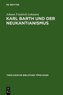 Karl Barth Und Der Neukantianismus: Die Rezeption Des Neukantianismus Im  Romerbrief  Und Ihre Bedeutung Fur Die Weitere Ausarbeitung Der Theologie Karl Barths