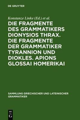 Die Fragmente Des Grammatikers Dionysios Thrax. Die Fragmente Der Grammatiker Tyrannion Und Diokles. Apions Glossai Homerikai