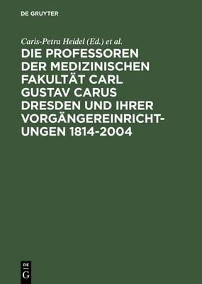 Die Professoren Der Medizinischen Fakultat Carl Gustav Carus Dresden Und Ihrer Vorgangereinrichtungen 1814-2004