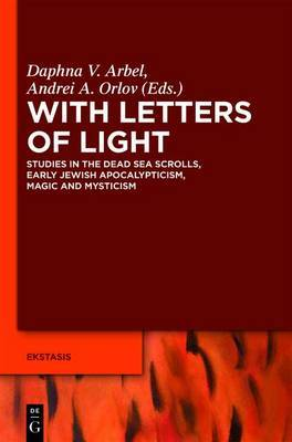 With Letters of Light: Studies in the Dead Sea Scrolls, Early Jewish Apocalypticism, Magic, and Mysticism in Honor of Rachel Elior