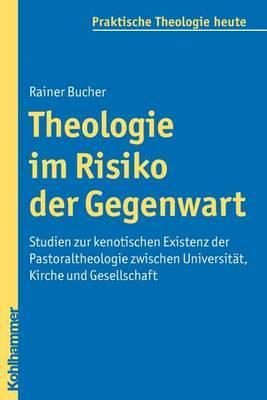 Theologie Im Risiko Der Gegenwart: Studien Zur Kenotischen Existenz Der Pastoraltheologie Zwischen Universitat, Kirche Und Gesellschaft