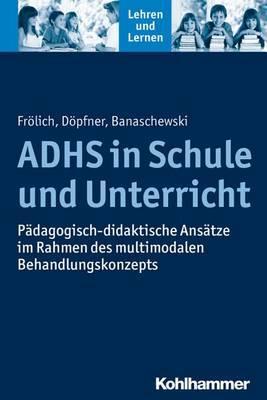 Adhs in Schule Und Unterricht: Padagogisch-Didaktische Ansatze Im Rahmen Des Multimodalen Behandlungskonzepts