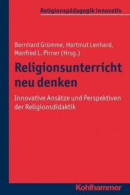 Religionsunterricht Neu Denken: Innovative Ansatze Und Perspektiven Der Religionsdidaktik. Ein Arbeitsbuch